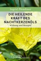 Ingrid Pfendtner: Die heilende Kraft des Nachtkerzenöls - Wirkung und Rezepte ★★★★★