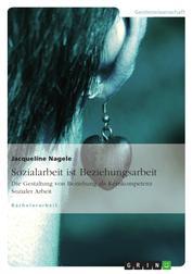 Sozialarbeit ist Beziehungsarbeit - Die Gestaltung von Beziehung als Kernkompetenz Sozialer Arbeit