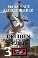 Alfred Bekker: Druiden, Banshees und Zentauren: 3 Fantasy Abenteuer
