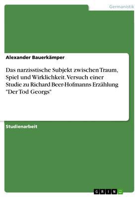 """Das narzisstische Subjekt zwischen Traum, Spiel und Wirklichkeit. Versuch einer Studie zu Richard Beer-Hofmanns Erzählung """"Der Tod Georgs"""""""