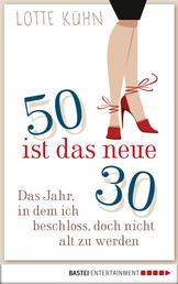 Fünfzig ist das neue Dreißig - Das Jahr, als ich beschloss, doch nicht alt zu werden