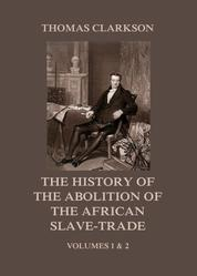 The History of the Abolition of the African Slave-Trade - Volumes 1 and 2