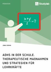 ADHS in der Schule. Therapeutische Maßnahmen und Strategien für Lehrkräfte