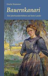 Bauernkanari. Historischer Roman - Ein Jahrhundertleben auf dem Lande