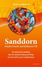 Sanddorn - Starke Frucht und heilsames Öl - Ein umfassendes Handbuch über die natürliche Heilung und Pflege mit Saft und Öl aus den Sanddornbeeren