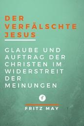 Der verfälschte Jesus - Glaube und Auftrag der Christen im Widerstreit der Meinungen