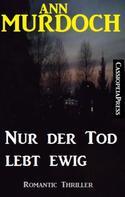 Ann Murdoch: Ann Murdoch Romantic Thriller: Nur der Tod lebt ewig ★★★★★