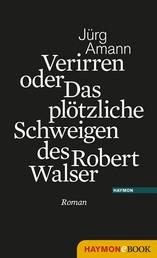 Verirren oder Das plötzliche Schweigen des Robert Walser - Roman