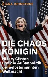 Die Chaos-Königin - Hillary Clinton und die Außenpolitik der selbsternannten Weltmacht