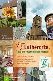 95 Lutherorte, die Sie gesehen haben müssen - Spurensuche auf den Lutherwegen durch Sachsen, Sachsen-Anhalt und Thüringen
