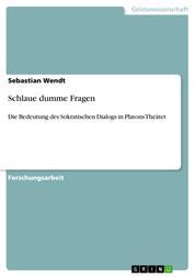 Schlaue dumme Fragen - Die Bedeutung des Sokratischen Dialogs in Platons Theätet