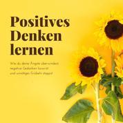 Positives Denken lernen - Wie du deine Ängste überwindest, negative Gedanken loswirst und unnötiges Grübeln stoppst
