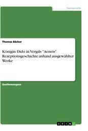 """Königin Dido in Vergils """"Aeneis"""". Rezeptionsgeschichte anhand ausgewählter Werke"""