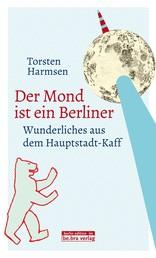 Der Mond ist ein Berliner - Wunderliches aus dem Hauptstadt-Kaff