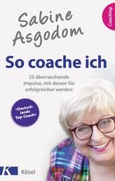 Sabine Asgodom - So coache ich - 25 überraschende Impulse, mit denen Sie erfolgreicher werden