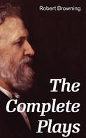 Robert Browning: The Complete Plays: Paracelsus, Stafford, Herakles, The Agamemnon of Aeschylus, Bells and Pomegranates, Pippa Passes, King Victor and King Charles, The Return of the Druses, Luria and a Soul's Tragedy