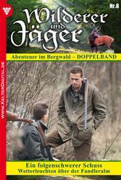 Wilderer und Jäger 8 – Heimatroman - Ein folgenschwerer Schuss – Wetterleuchten über der Fandleralm