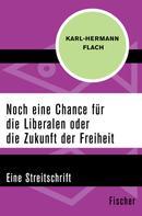 Karl-Hermann Flach: Noch eine Chance für die Liberalen oder die Zukunft der Freiheit