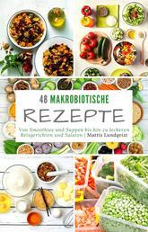 48 makrobiotische Rezepte - Von Smoothies und Suppen bis hin zu leckeren Reisgerichten und Salaten