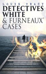 Detectives White & Furneaux' Cases - 5 Thriller Novels in One Volume: The Postmaster's Daughter, Number Seventeen, The Strange Case of Mortimer Fenley, The De Bercy Affair & What Would You Have Done?