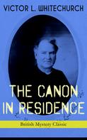 Victor L. Whitechurch: THE CANON IN RESIDENCE (British Mystery Classic)