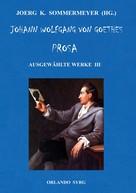 Joerg K. Sommermeyer: Johann Wolfgang von Goethes Prosa. Ausgewählte Werke III