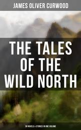 The Tales of the Wild North (39 Novels & Stories in One Volume) - The River's End, The Valley of Silent Men, The Wolf Hunters, The Gold Hunters, Kazan, Baree, The Danger Trail, The Hunted Woman, The Grizzly King, The Flaming Forest, The Country Beyond, The Alaskan…
