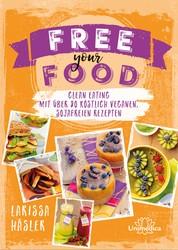 Free your Food! - Clean Eating mit über 80 köstlich veganen, sojafreien Rezepten