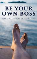 James Allen: Be Your Own Boss: 4 James Allen Books on Self-Mastery