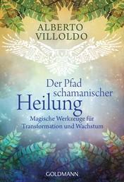 Der Pfad schamanischer Heilung - Magische Werkzeuge für Transformation und Wachstum