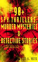 Fred M. White: 90+ Spy Thrillers, Murder Mysteries & Detective Stories (Illustrated)