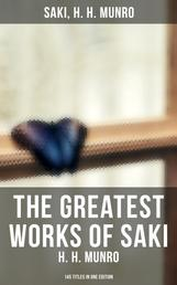 The Greatest Works of Saki (H. H. Munro) - 145 Titles in One Edition - Novels, Short Stories, Plays & Sketches (Including Beasts and Super-Beasts, The Chronicles of Clovis…)