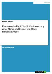 Umparken im Kopf. Die (Re)Positionierung einer Marke am Beispiel von Opels Imagekampagne