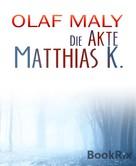 Olaf Maly: Die Akte Matthias K.