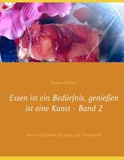Essen ist ein Bedürfnis, genießen ist eine Kunst Band 2 - alte traditionelle Rezepte aus Österreich