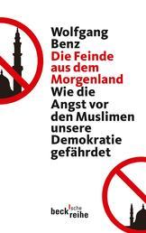 Die Feinde aus dem Morgenland - Wie die Angst vor den Muslimen unsere Demokratie gefährdet
