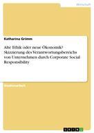Katharina Grimm: Alte Ethik oder neue Ökonomik? Skizzierung des Verantwortungsbereichs von Unternehmen durch Corporate Social Responsibility
