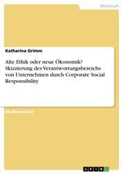 Alte Ethik oder neue Ökonomik? Skizzierung des Verantwortungsbereichs von Unternehmen durch Corporate Social Responsibility
