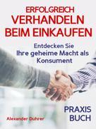 Alexander Duhrer: Verhandeln: ERFOLGREICH VERHANDELN BEIM EINKAUFEN! Entdecken Sie Ihre geheime Macht als Konsument! Wie Sie durch 5 Erfolgsfaktoren erfolgreich verhandeln und ganz einfach im Alltag viel Geld sparen können