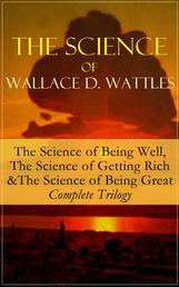 The Science of Wallace D. Wattles: The Science of Being Well, The Science of Getting Rich & The Science of Being Great - Complete Trilogy - From one of the New Thought pioneers, author of How to Promote Yourself, New Science of Living and Healing, Hellfire Harrison, A New Christ, How to Get What You Want and Jesus The Man and His Work