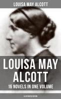 Louisa May Alcott: Louisa May Alcott: 16 Novels in One Volume (Illustrated Edition)
