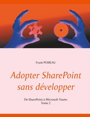 Adopter SharePoint sans développer - De SharePoint à Microsoft Teams -Tome 2