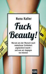 Fuck Beauty! - Warum uns der Wunsch nach makelloser Schönheit unglücklich macht und was wir dagegen tun können