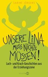 Unsere Lina muss nichts müssen! - Lach- und Krach-Geschichten aus der Erziehungszone
