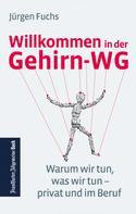 Jürgen Fuchs: Willkommen in der Gehirn-WG. Warum wir tun was wir tun – privat und im Beruf.