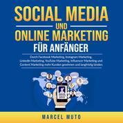 Social Media und Online Marketing für Anfänger - Durch Facebook Marketing, Instagram Marketing, LinkedIn Marketing, YouTube Marketing, Influencer Marketing und Content Marketing mehr Kunden gewinnen und langfristig binden.