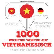 1000 wichtige Wörter auf Vietnamesisch für die Reise und die Arbeit - Ich höre zu, ich wiederhole, ich spreche : Sprachmethode