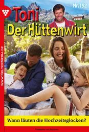 Toni der Hüttenwirt 152 – Heimatroman - Wann läuten die Hochzeitsglocken?