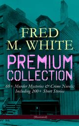 FRED M. WHITE Premium Collection: 60+ Murder Mysteries & Crime Novels; Including 200+ Short Stories (Illustrated) - The Doom of London, The Ends of Justice, The Five Knots, The Edge of the Sword, The Island of Shadows, The Master Criminal, The Mystery of the Four Fingers, A Crime on Canvas…