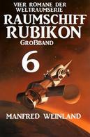 Manfred Weinland: Großband Raumschiff Rubikon 6 - Vier Romane der Weltraumserie